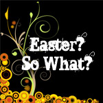 Easter? So What?